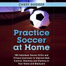 Practice Soccer At Home: 100 Individual Soccer Drills and Fitness Exercises to Improve Ball Control, Audiobook