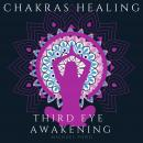 Chakra Healing and Third Eye Awakening, Collection: Discover how to Awaken And Balance Chakras, Radiate Positive Energy and Consciousness with Mindfulness Meditation, Michael Pond