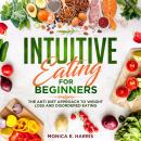 Intuitive Eating for Beginners: The Anti Diet Approach to Weight Loss and Disordered Eating, Monica E. Harris