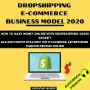 Dropshipping E-Commerce Business Model 2020: How To Make Money Online With Dropshipping Using Shopif Audiobook