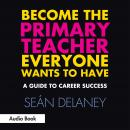 Become the Primary Teacher Everyone Wants to Have: A Guide to Career Success, Seán Delaney