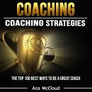 Coaching: Coaching Strategies: The Top 100 Best Ways To Be A Great Coach, Ace McCloud