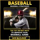 Baseball: Baseball Strategies: The Top 100 Best Ways To Improve Your Baseball Game Audiobook
