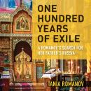 One Hundred Years of Exile: A Romanov's Search for Her Father's Russia Audiobook