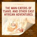 The Man-Eaters of Tsavo, and Other East African Adventures Audiobook