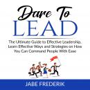 Dare to Lead:  The Ultimate Guide to Effective Leadership, Learn Effective Ways and Strategies on Ho Audiobook