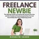 Freelance Newbie: The Ultimate Guide on Freelancing, Discover the Joys and the Freedom of Freelancin Audiobook
