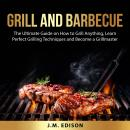 Grill and Barbecue: The Ultimate Guide on How to Grill Anything, Learn Perfect Grilling Techniques a Audiobook