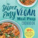 The Super Easy Vegan Meal Prep Cookbook Audiobook