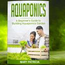 Aquaponics for Beginners: A Beginner's Guide to Building Aquaponics Garden Audiobook