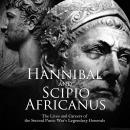 Hannibal and Scipio Africanus: The Lives and Careers of the Second Punic War's Legendary Generals Audiobook