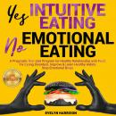 Yes INTUITIVE EATING | No EMOTIONAL EATING, A Pragmatic Non-Diet Program for Healthy Relationship wi Audiobook
