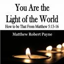 You Are the Light of the World: How to be That From Matthew 5:13-16, Matthew Robert Payne