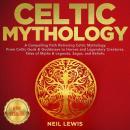CELTIC MYTHOLOGY: A Compelling Path Retracing Celtic Mythology. From Celtic Gods & Goddesses to Hero Audiobook