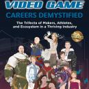 Video Game Careers Demystified: Trifecta of Game Makers, Athletes, and Ecosystem in a Thriving Indus Audiobook