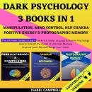 Dark Psychology 3 Books In 1:: Manipulation, Mind Control, Nlp Chakra, Positive Energy & Photographi Audiobook