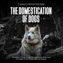 Domestication of Dogs, The: The History of Dogs' Genetic Divergence from Wolves and the Origins of T Audiobook