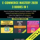 E-Commerce Mastery 2020 3 Books In 1:: How To Achieve Passive Income Freedom In 2020 Using Dropshipp Audiobook