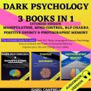 Dark Psychology 3 Books In 1 Extended Version:: Manipulation, Mind Control, Nlp Chakra, Positive Ene Audiobook