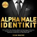 ALPHA MALE IDENTIKIT: Path to Affirm Your Charisma. Master the Psychology of Attraction. Uncover the Audiobook