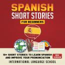 Spanish Short Stories for Beginners: 10+ Short Stories to Learn Spanish and Improve Your Pronunciation (New Version), International Language School