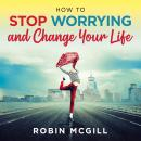 How to Stop Worrying and Change Your Life (New Version), Robin Mcgill