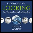 Learn from Looking: How Observation Inspires Innovation Audiobook