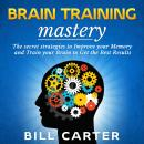 Brain Training Mastery: The Secret Strategies to Improve your Memory and Train your Brain to Get the Audiobook