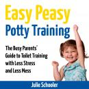 Easy Peasy Potty Training: The Busy Parents' Guide to Toilet Training with Less Stress and Less Mess, Julie Schooler