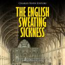 English Sweating Sickness, The: The History and Legacy of the Mysterious Disease that Plagued Mediev Audiobook