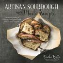 Artisan Sourdough Made Simple: A Beginner's Guide to Delicious Handcrafted Bread with Minimal Kneadi Audiobook