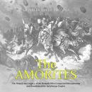 The Amorites: The History and Legacy of the Nomads Who Conquered Mesopotamia and Established the Bab Audiobook