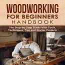 Woodworking for Beginners Handbook: The Step-by-Step Guide with Tools, Techniques, Tips and Starter  Audiobook
