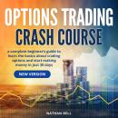 Options Trading Crash Course (New Version): A Complete Beginner's Guide To Learn The Basics About Trading Options And Start Making Money In Just 30 Days, Nathan Bell