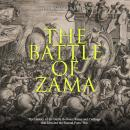 Battle of Zama, The: The History of the Battle Between Rome and Carthage that Decided the Second Pun Audiobook