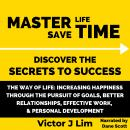 Way of Life, The: Increasing Happiness through the Pursuit of Goals, Better Relationships, Effective Work, and Personal Development: Master Life Save Time: Discover the Secrets to Success, Victor Lim