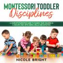 Montessori Toddler Disciplines: A Complete Parenting Guide to Raising your Children in a Healthy Way Audiobook