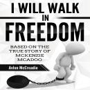 I Will Walk in Freedom: Based on the true story of McKenzie McAdoo Audiobook