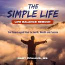 Simple Life, The - Life Balance Reboot: The Three-Legged Stool for Health, Wealth and Purpose Audiobook