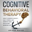 Cognitive Behavioral Therapy: How to Remove Anxiety, Daily Stress, and Improve Your Social and Worki Audiobook
