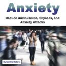 Anxiety: Reduce Anxiousness, Shyness, and Anxiety Attacks Audiobook