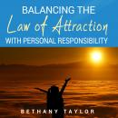 Balancing the Law of Attraction with Personal Responsibility: A Practical Guide to Stop Playing the Blame Game and Take Responsibility for Everything in Your Life, Bethany Taylor