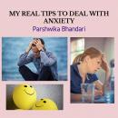 MY REAL TIPS TO DEAL WITH ANXIETY: TIPS AND TRICKS TO DEAL WITH ANXIETY AND DEPRESSION IN YOUR LIFE, Parshwika Bhandari