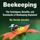 Beekeeping: The Techniques, Benefits, and Drawbacks of Beekeeping Explained, Sarah Jacobs