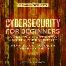 Cybersecurity for Beginners: What You Must Know about Cybersecurity & How to Get a Job in Cybersecurity (2 Manuscripts), Attila Kovacs