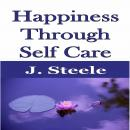 Happiness Through Self Care, J. Steele