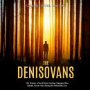 Denisovans, The: The History of the Extinct Archaic Humans Who Spread Across Asia during the Paleoli Audiobook