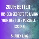 200% Better - Insider Secrets To Living Your Best Life Possible - Issue 6, Sharen Ling
