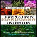 HOW TO GROW MARIJUANA INDOORS (3 Manuscripts): Access the Secrets to Grow Top-Shelf Buds, Advanced C Audiobook