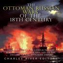 Ottoman-Russian Wars of the 18th Century, The: The History of the Conflicts that Strengthened Russia Audiobook